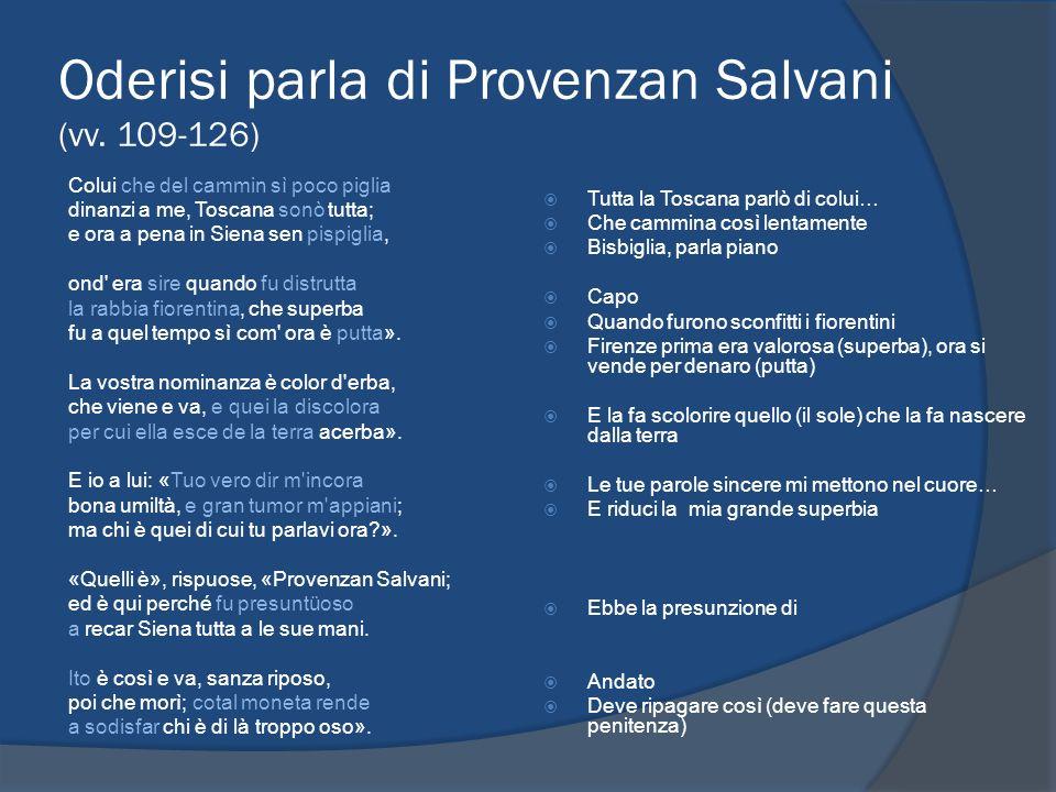 Oderisi parla di Provenzan Salvani (vv. 109-126) Colui che del cammin sì poco piglia dinanzi a me, Toscana sonò tutta; e ora a pena in Siena sen pispi