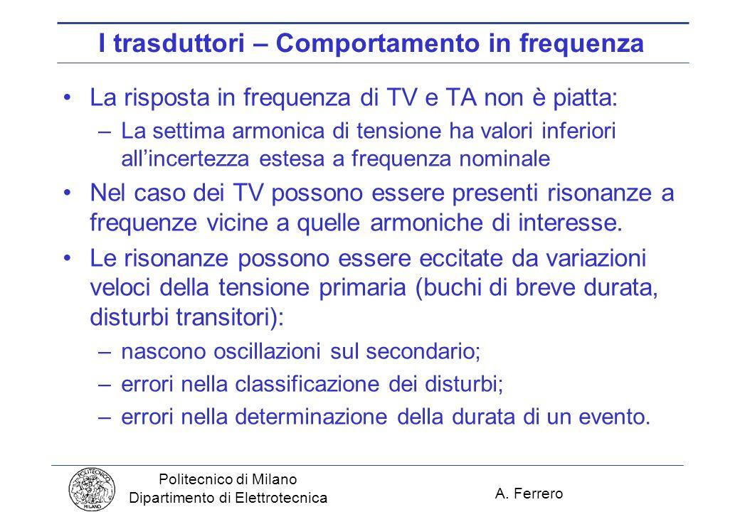 A. Ferrero Politecnico di Milano Dipartimento di Elettrotecnica I trasduttori – Comportamento in frequenza La risposta in frequenza di TV e TA non è p