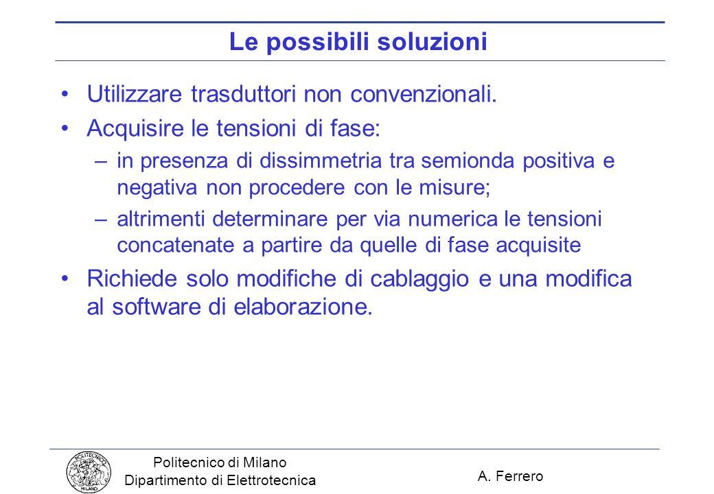 A. Ferrero Politecnico di Milano Dipartimento di Elettrotecnica Le possibili soluzioni Utilizzare trasduttori non convenzionali. Acquisire le tensioni