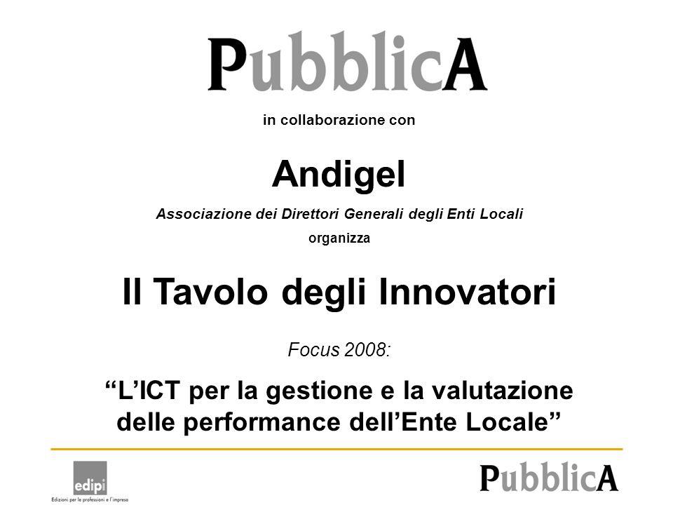 in collaborazione con Andigel Associazione dei Direttori Generali degli Enti Locali organizza Il Tavolo degli Innovatori Focus 2008: LICT per la gestione e la valutazione delle performance dellEnte Locale