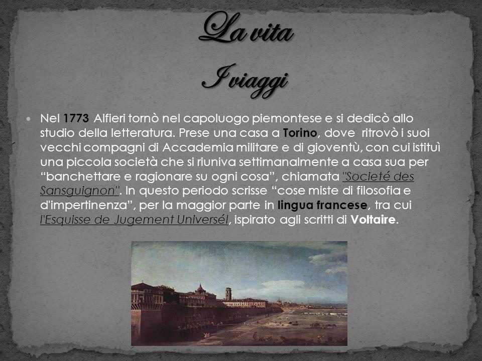 Nel 1773 Alfieri tornò nel capoluogo piemontese e si dedicò allo studio della letteratura. Prese una casa a Torino, dove ritrovò i suoi vecchi compagn