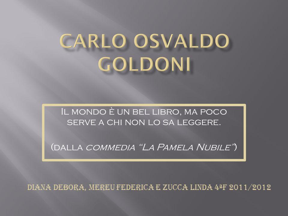 Carlo Osvaldo Goldoni (Venezia, 25 febbraio 1707 – Parigi, 6 febbraio 1793) è stato un drammaturgo, scrittore e libretti sta veneto.