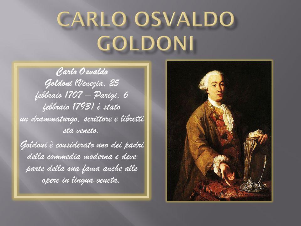 Carlo Osvaldo Goldoni (Venezia, 25 febbraio 1707 – Parigi, 6 febbraio 1793) è stato un drammaturgo, scrittore e libretti sta veneto. Goldoni è conside