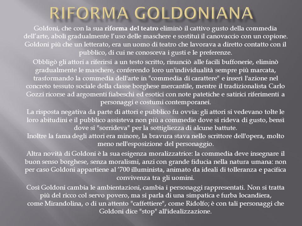 Goldoni, che con la sua riforma del teatro eliminò il cattivo gusto della commedia dellarte, abolì gradualmente luso delle maschere e sostituì il cano