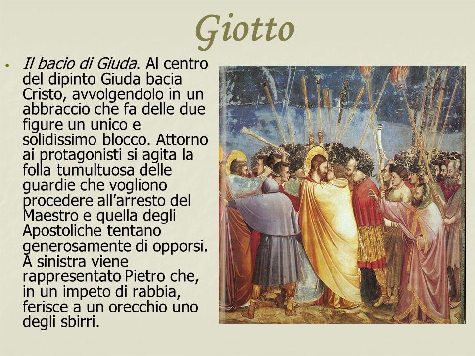 Giotto Il bacio di Giuda. Al centro del dipinto Giuda bacia Cristo, avvolgendolo in un abbraccio che fa delle due figure un unico e solidissimo blocco