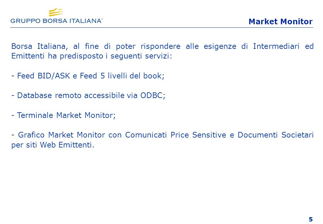 5 Borsa Italiana, al fine di poter rispondere alle esigenze di Intermediari ed Emittenti ha predisposto i seguenti servizi: - Feed BID/ASK e Feed 5 livelli del book; - Database remoto accessibile via ODBC; - Terminale Market Monitor; - Grafico Market Monitor con Comunicati Price Sensitive e Documenti Societari per siti Web Emittenti.