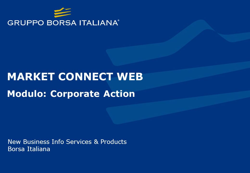 MARKET CONNECT WEB Modulo: Corporate Action New Business Info Services & Products Borsa Italiana