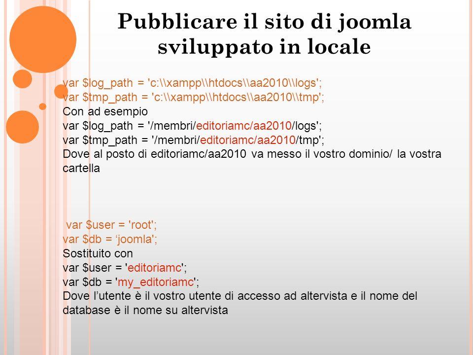 Pubblicare il sito di joomla sviluppato in locale var $log_path = c:\\xampp\\htdocs\\aa2010\\logs ; var $tmp_path = c:\\xampp\\htdocs\\aa2010\\tmp ; Con ad esempio var $log_path = /membri/editoriamc/aa2010/logs ; var $tmp_path = /membri/editoriamc/aa2010/tmp ; Dove al posto di editoriamc/aa2010 va messo il vostro dominio/ la vostra cartella var $user = root ; var $db = joomla ; Sostituito con var $user = editoriamc ; var $db = my_editoriamc ; Dove lutente è il vostro utente di accesso ad altervista e il nome del database è il nome su altervista