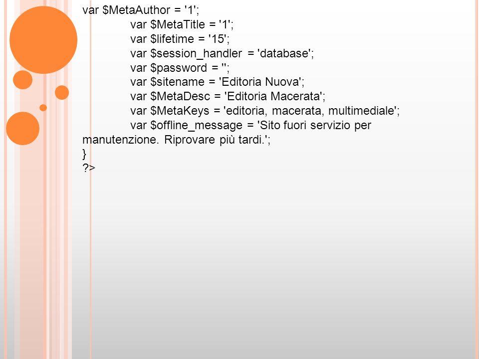 var $MetaAuthor = 1 ; var $MetaTitle = 1 ; var $lifetime = 15 ; var $session_handler = database ; var $password = ; var $sitename = Editoria Nuova ; var $MetaDesc = Editoria Macerata ; var $MetaKeys = editoria, macerata, multimediale ; var $offline_message = Sito fuori servizio per manutenzione.