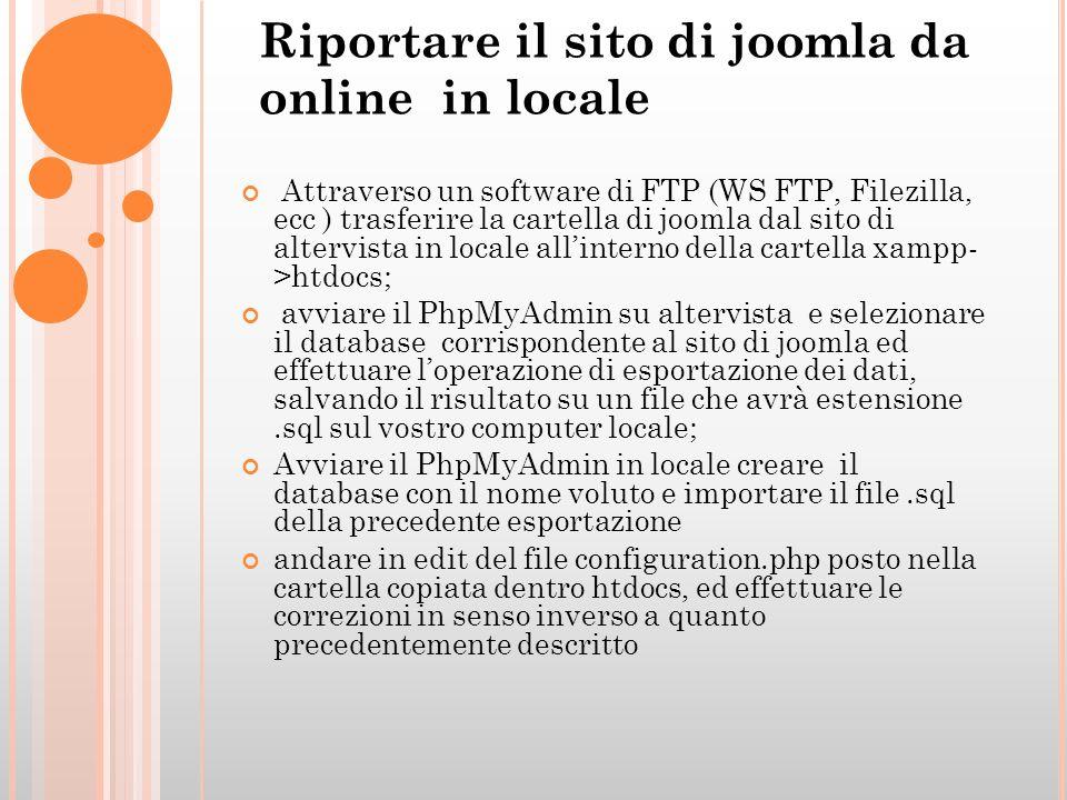 Riportare il sito di joomla da online in locale Attraverso un software di FTP (WS FTP, Filezilla, ecc ) trasferire la cartella di joomla dal sito di altervista in locale allinterno della cartella xampp- >htdocs; avviare il PhpMyAdmin su altervista e selezionare il database corrispondente al sito di joomla ed effettuare loperazione di esportazione dei dati, salvando il risultato su un file che avrà estensione.sql sul vostro computer locale; Avviare il PhpMyAdmin in locale creare il database con il nome voluto e importare il file.sql della precedente esportazione andare in edit del file configuration.php posto nella cartella copiata dentro htdocs, ed effettuare le correzioni in senso inverso a quanto precedentemente descritto