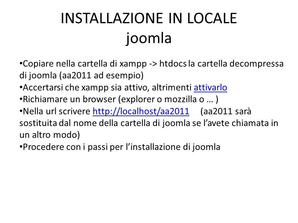 INSTALLAZIONE IN LOCALE joomla Copiare nella cartella di xampp -> htdocs la cartella decompressa di joomla (aa2011 ad esempio) Accertarsi che xampp si