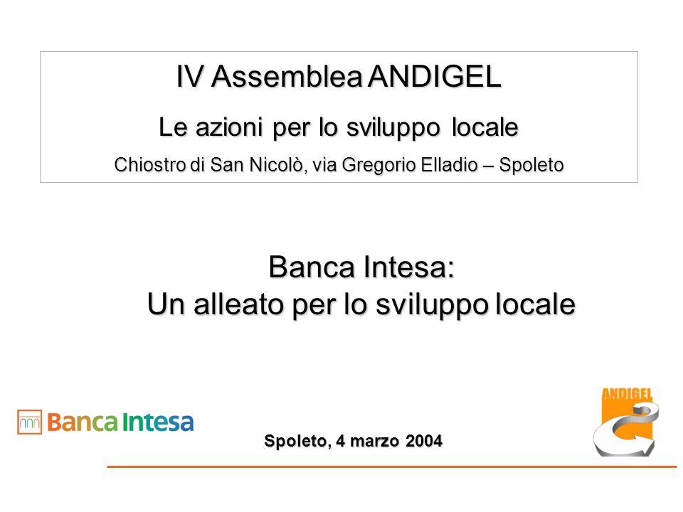 Banca Intesa: Un alleato per lo sviluppo locale IV Assemblea ANDIGEL Le azioni per lo sviluppo locale Chiostro di San Nicolò, via Gregorio Elladio – Spoleto Spoleto, 4 marzo 2004