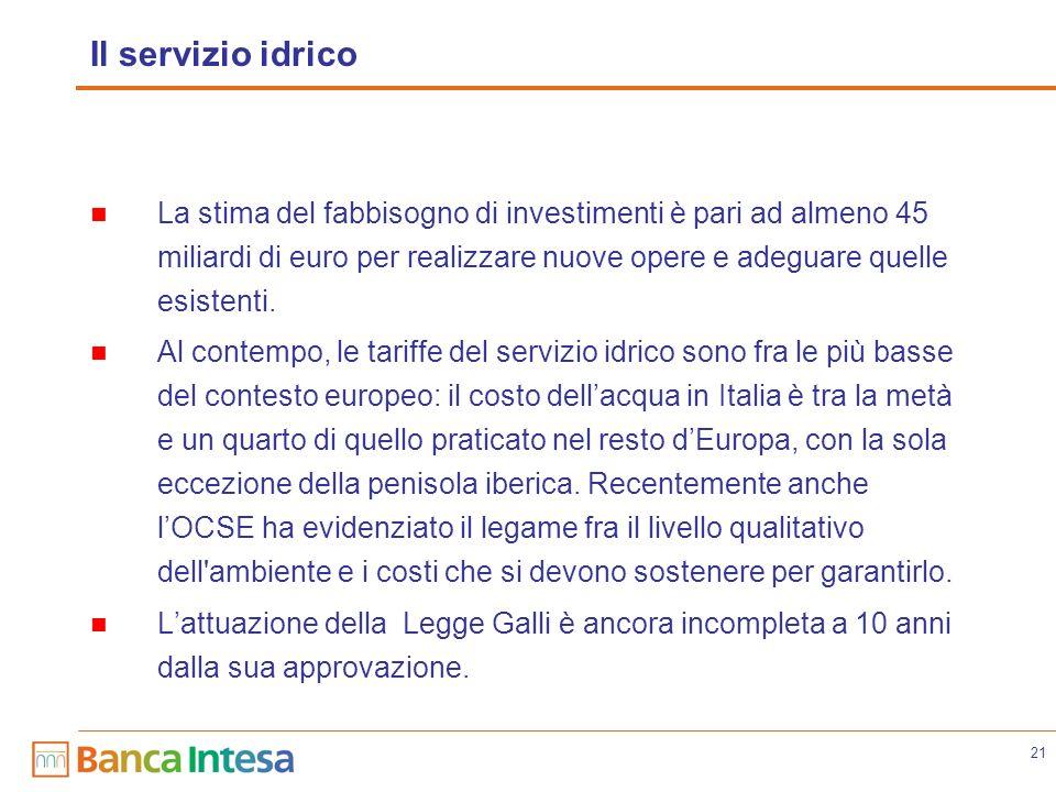 21 Il servizio idrico La stima del fabbisogno di investimenti è pari ad almeno 45 miliardi di euro per realizzare nuove opere e adeguare quelle esistenti.