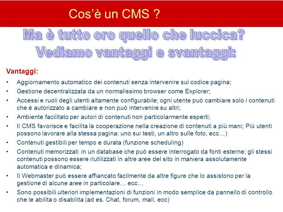 Cosè un CMS ? Vantaggi: Aggiornamento automatico dei contenuti senza intervenire sul codice pagina; Gestione decentralizzata da un normalissimo browse