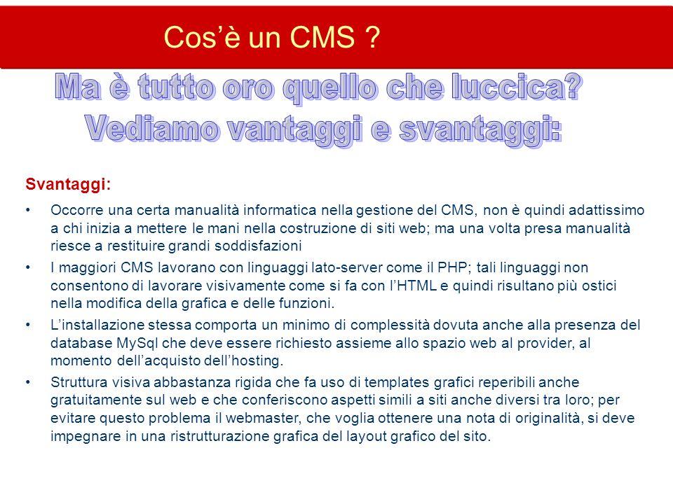 Cosè un CMS ? Svantaggi: Occorre una certa manualità informatica nella gestione del CMS, non è quindi adattissimo a chi inizia a mettere le mani nella
