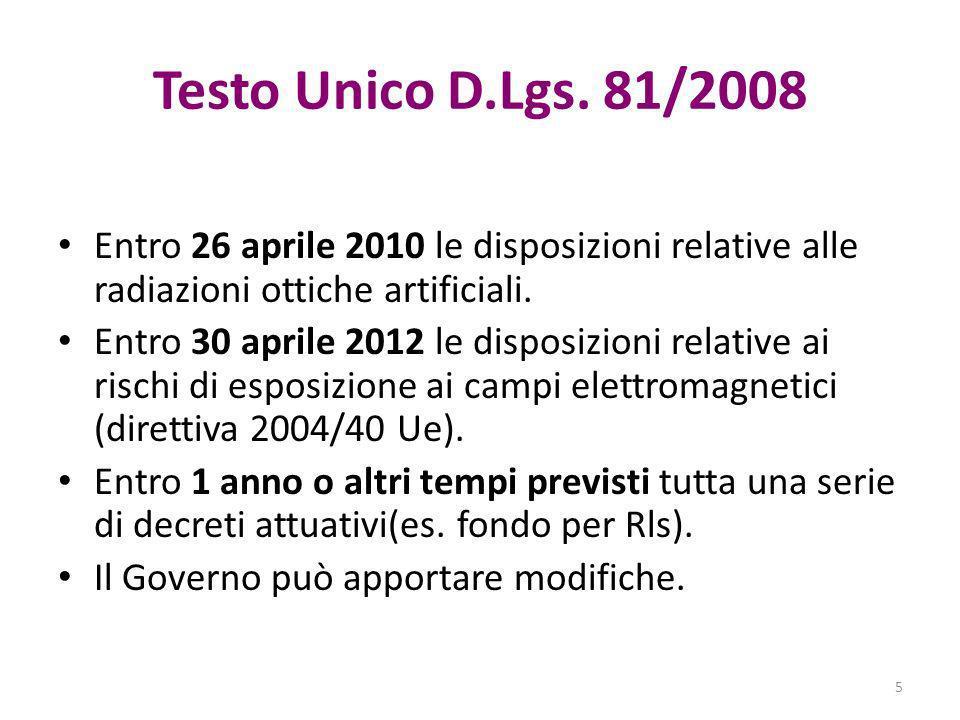 Testo Unico D.Lgs. 81/2008 Entro 26 aprile 2010 le disposizioni relative alle radiazioni ottiche artificiali. Entro 30 aprile 2012 le disposizioni rel