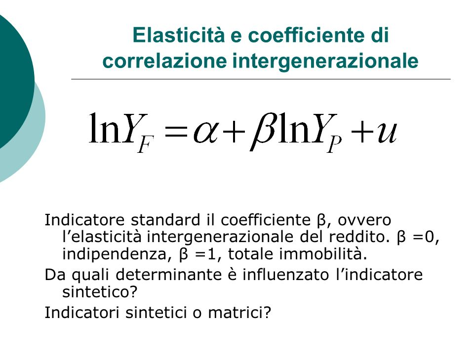 Elasticità e coefficiente di correlazione intergenerazionale Indicatore standard il coefficiente β, ovvero lelasticità intergenerazionale del reddito.