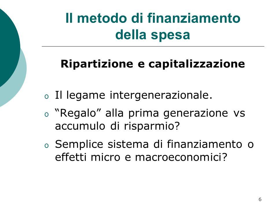 6 Il metodo di finanziamento della spesa Ripartizione e capitalizzazione o Il legame intergenerazionale.