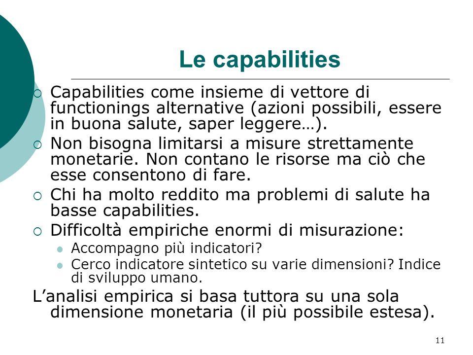 11 Le capabilities Capabilities come insieme di vettore di functionings alternative (azioni possibili, essere in buona salute, saper leggere…). Non bi