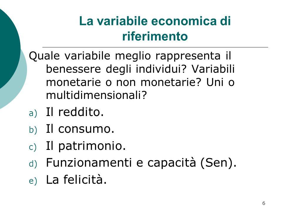 6 La variabile economica di riferimento Quale variabile meglio rappresenta il benessere degli individui? Variabili monetarie o non monetarie? Uni o mu