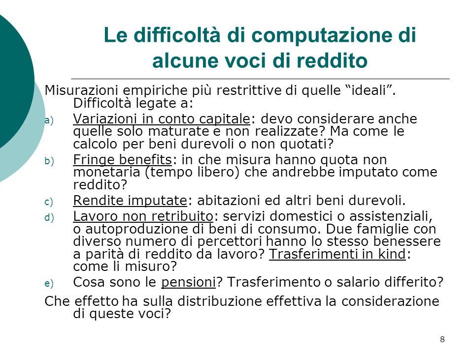 8 Le difficoltà di computazione di alcune voci di reddito Misurazioni empiriche più restrittive di quelle ideali. Difficoltà legate a: a) Variazioni i