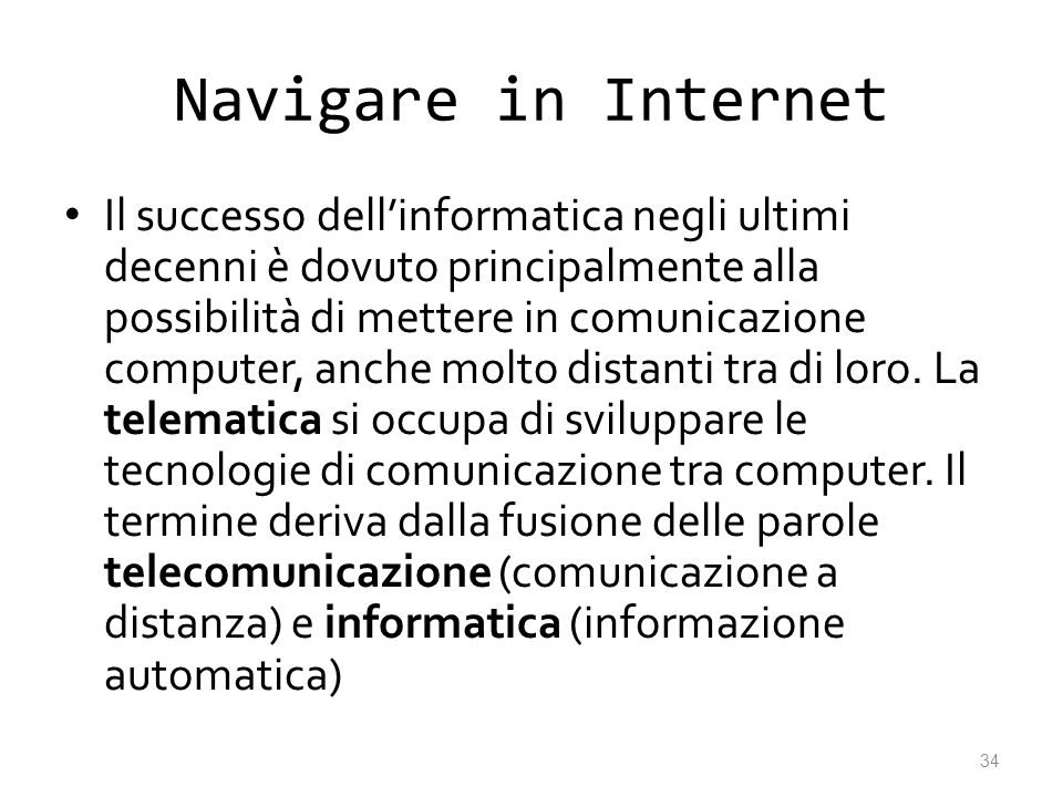 Navigare in Internet Il successo dellinformatica negli ultimi decenni è dovuto principalmente alla possibilità di mettere in comunicazione computer, a