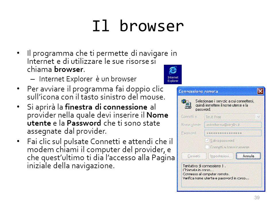 Il browser Il programma che ti permette di navigare in Internet e di utilizzare le sue risorse si chiama browser. – Internet Explorer è un browser Per