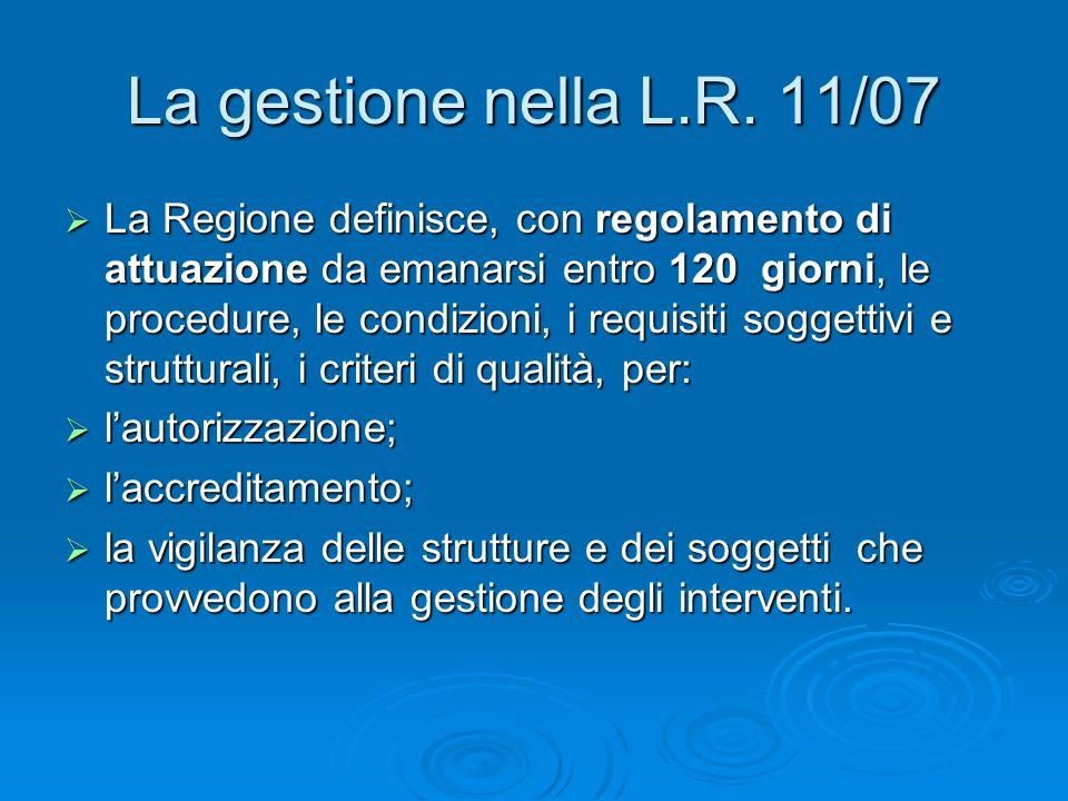 La gestione nella L.R. 11/07 La Regione definisce, con regolamento di attuazione da emanarsi entro 120 giorni, le procedure, le condizioni, i requisit