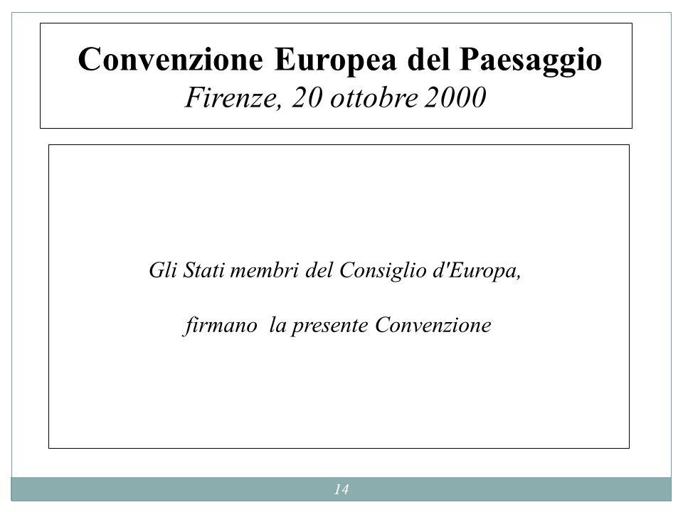 14 Convenzione Europea del Paesaggio Firenze, 20 ottobre 2000 Gli Stati membri del Consiglio d'Europa, firmano la presente Convenzione Gli Stati membr