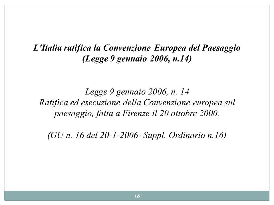 16 L'Italia ratifica la Convenzione Europea del Paesaggio (Legge 9 gennaio 2006, n.14) Legge 9 gennaio 2006, n. 14 Ratifica ed esecuzione della Conven