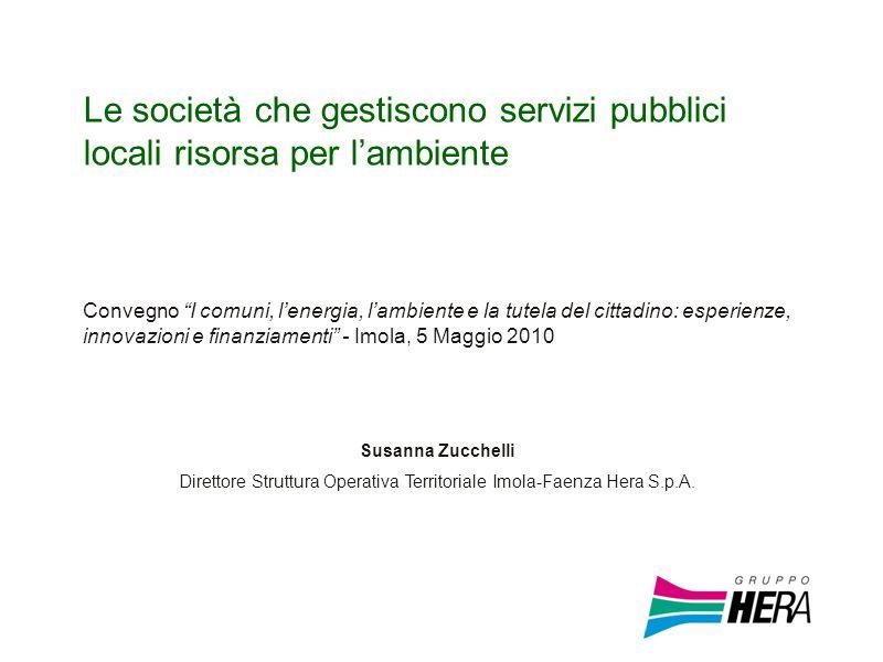Le società che gestiscono servizi pubblici locali risorsa per lambiente Susanna Zucchelli Direttore Struttura Operativa Territoriale Imola-Faenza Hera S.p.A.