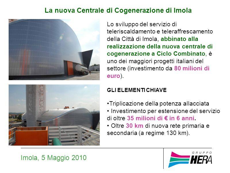 La nuova Centrale di Cogenerazione di Imola Imola, 5 Maggio 2010 Lo sviluppo del servizio di teleriscaldamento e teleraffrescamento della Città di Imola, abbinato alla realizzazione della nuova centrale di cogenerazione a Ciclo Combinato, è uno dei maggiori progetti italiani del settore (investimento da 80 milioni di euro).