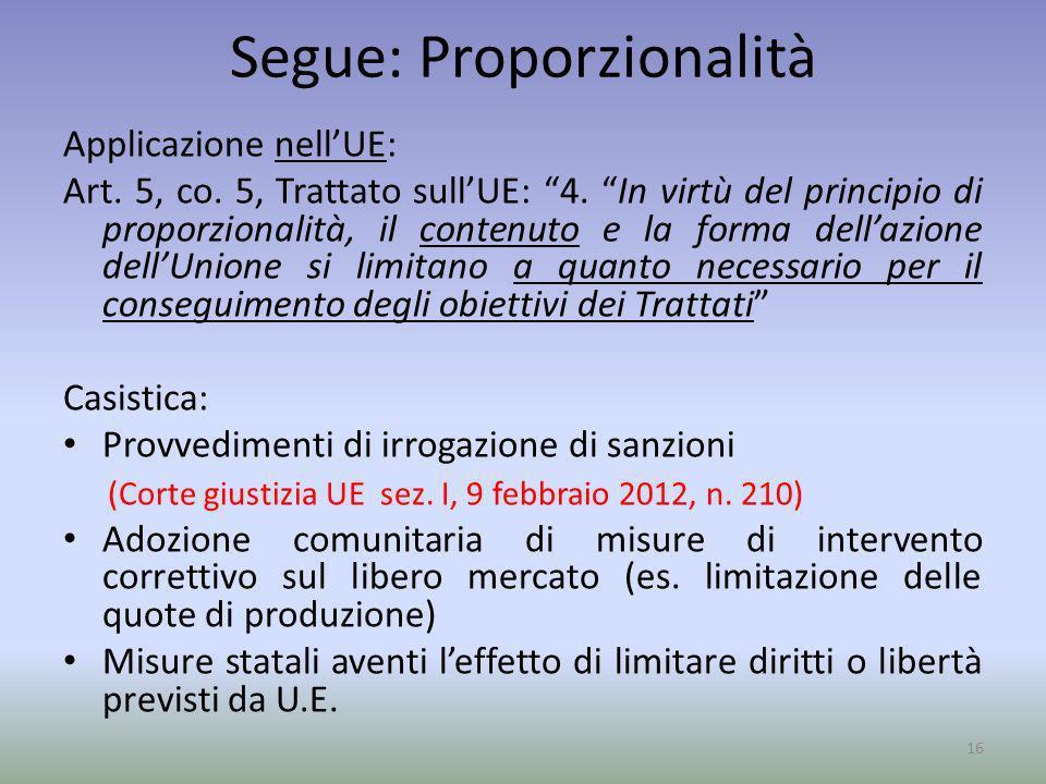 Segue: Proporzionalità Applicazione nellUE: Art. 5, co. 5, Trattato sullUE: 4. In virtù del principio di proporzionalità, il contenuto e la forma dell