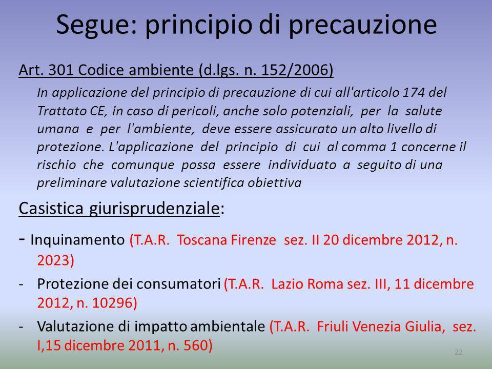 Segue: principio di precauzione Art. 301 Codice ambiente (d.lgs. n. 152/2006) In applicazione del principio di precauzione di cui all'articolo 174 del