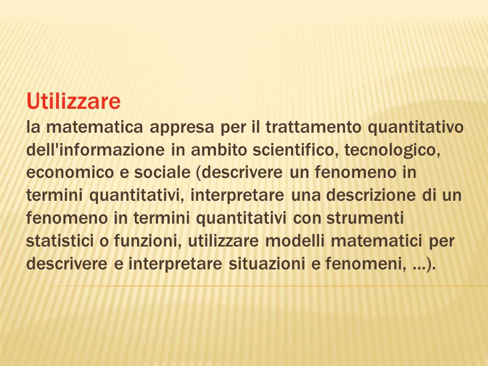 Utilizzare la matematica appresa per il trattamento quantitativo dell'informazione in ambito scientifico, tecnologico, economico e sociale (descrivere