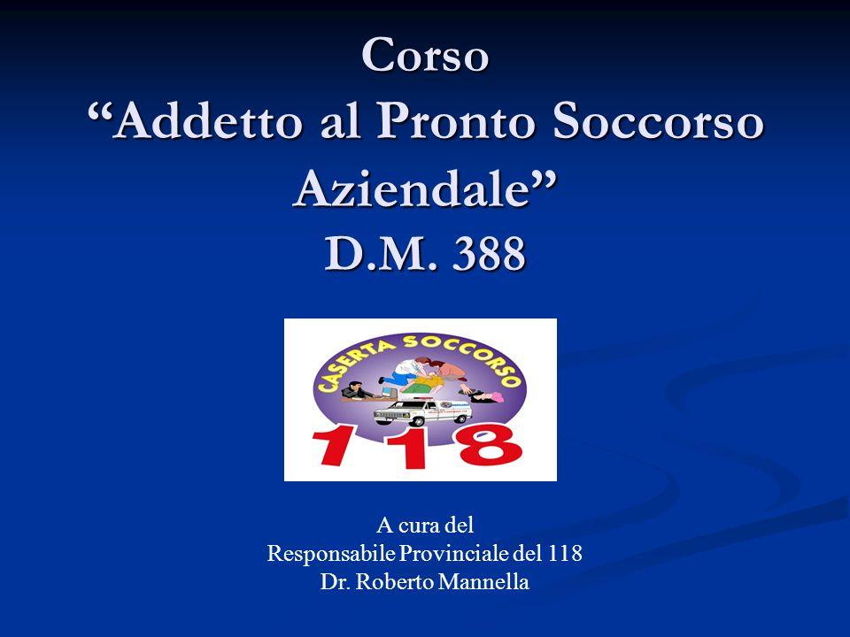 Corso Addetto al Pronto Soccorso Aziendale D.M. 388 A cura del Responsabile Provinciale del 118 Dr. Roberto Mannella