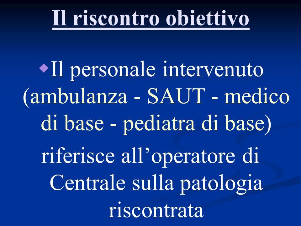 Il riscontro obiettivo Il personale intervenuto (ambulanza - SAUT - medico di base - pediatra di base) riferisce alloperatore di Centrale sulla patolo
