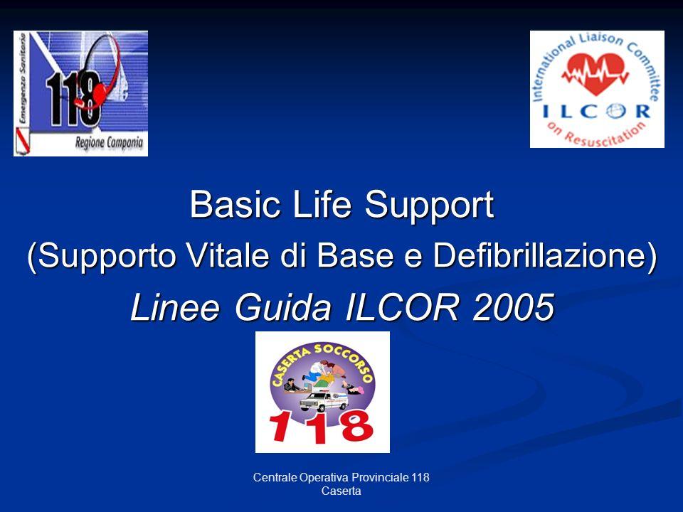 Centrale Operativa Provinciale 118 Caserta Basic Life Support (Supporto Vitale di Base e Defibrillazione) Linee Guida ILCOR 2005
