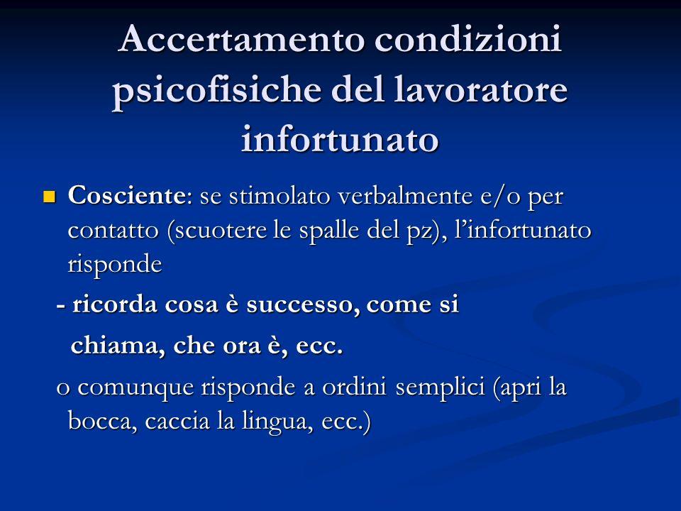 Accertamento condizioni psicofisiche del lavoratore infortunato Cosciente: se stimolato verbalmente e/o per contatto (scuotere le spalle del pz), linf