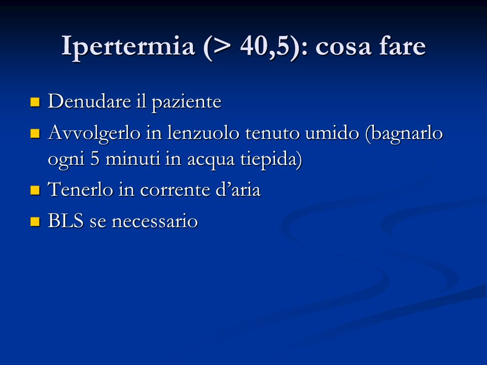 Ipertermia (> 40,5): cosa fare Denudare il paziente Denudare il paziente Avvolgerlo in lenzuolo tenuto umido (bagnarlo ogni 5 minuti in acqua tiepida)