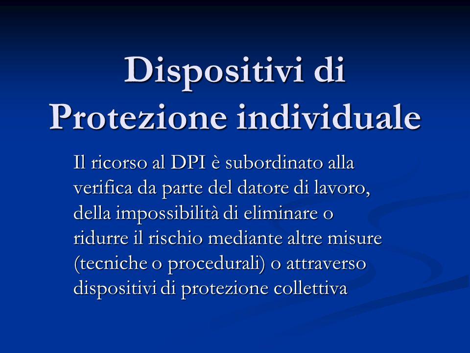 Dispositivi di Protezione individuale Il ricorso al DPI è subordinato alla verifica da parte del datore di lavoro, della impossibilità di eliminare o
