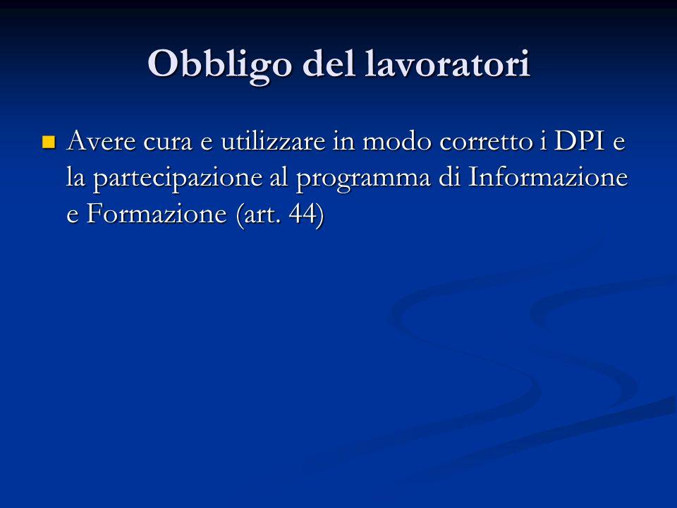 Obbligo del lavoratori Avere cura e utilizzare in modo corretto i DPI e la partecipazione al programma di Informazione e Formazione (art. 44) Avere cu
