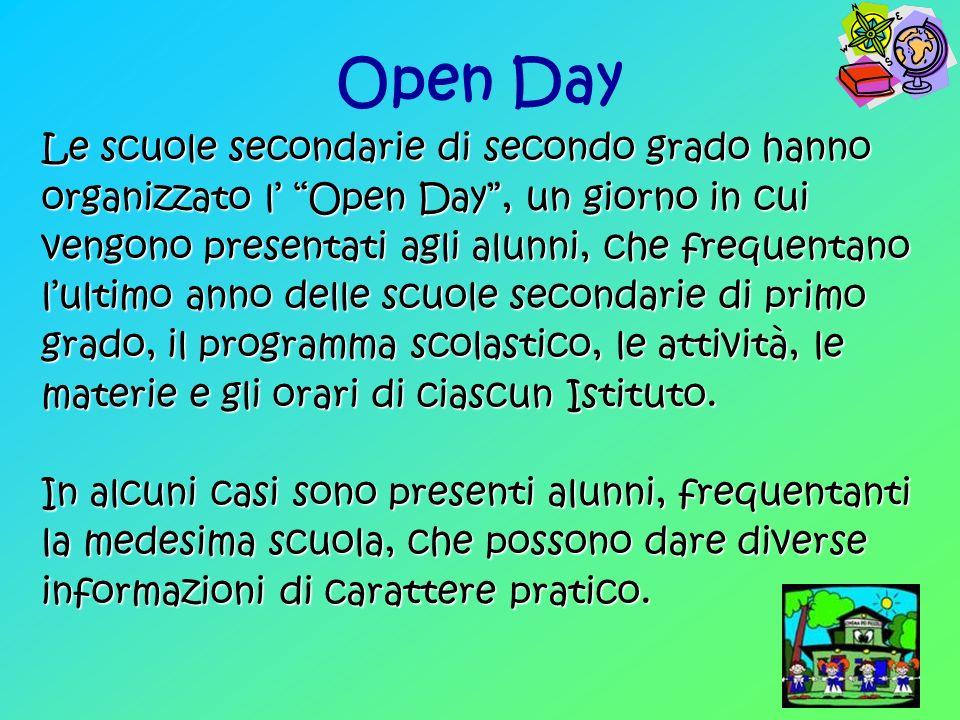 Open Day Le scuole secondarie di secondo grado hanno organizzato l Open Day, un giorno in cui vengono presentati agli alunni, che frequentano lultimo anno delle scuole secondarie di primo grado, il programma scolastico, le attività, le materie e gli orari di ciascun Istituto.
