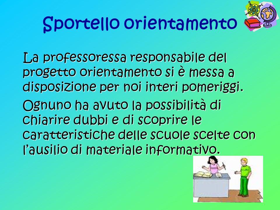 Sportello orientamento La professoressa responsabile del progetto orientamento si è messa a disposizione per noi interi pomeriggi.