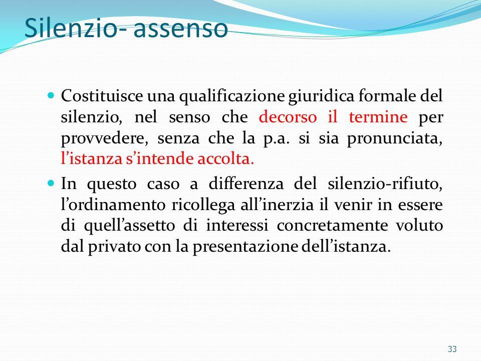 Silenzio- assenso Costituisce una qualificazione giuridica formale del silenzio, nel senso che decorso il termine per provvedere, senza che la p.a. si