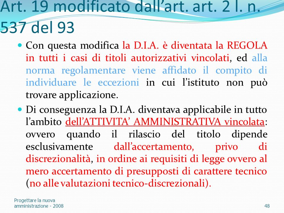 Art. 19 modificato dallart. art. 2 l. n. 537 del 93 Con questa modifica la D.I.A. è diventata la REGOLA in tutti i casi di titoli autorizzativi vincol