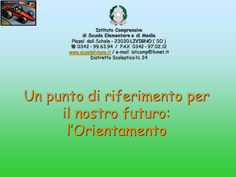 Un punto di riferimento per il nostro futuro: lOrientamento Istituto Comprensivo di Scuola Elementare e di Media Plazal dali Schola - 23030 LIVIGNO ( SO ) 0342 - 99.63.94 / FAX 0342 - 97.02.12 0342 - 99.63.94 / FAX 0342 - 97.02.12 www.scuolelivigno.itwww.scuolelivigno.it / e-mail istcomp@livnet.it www.scuolelivigno.it Distretto Scolastico N.
