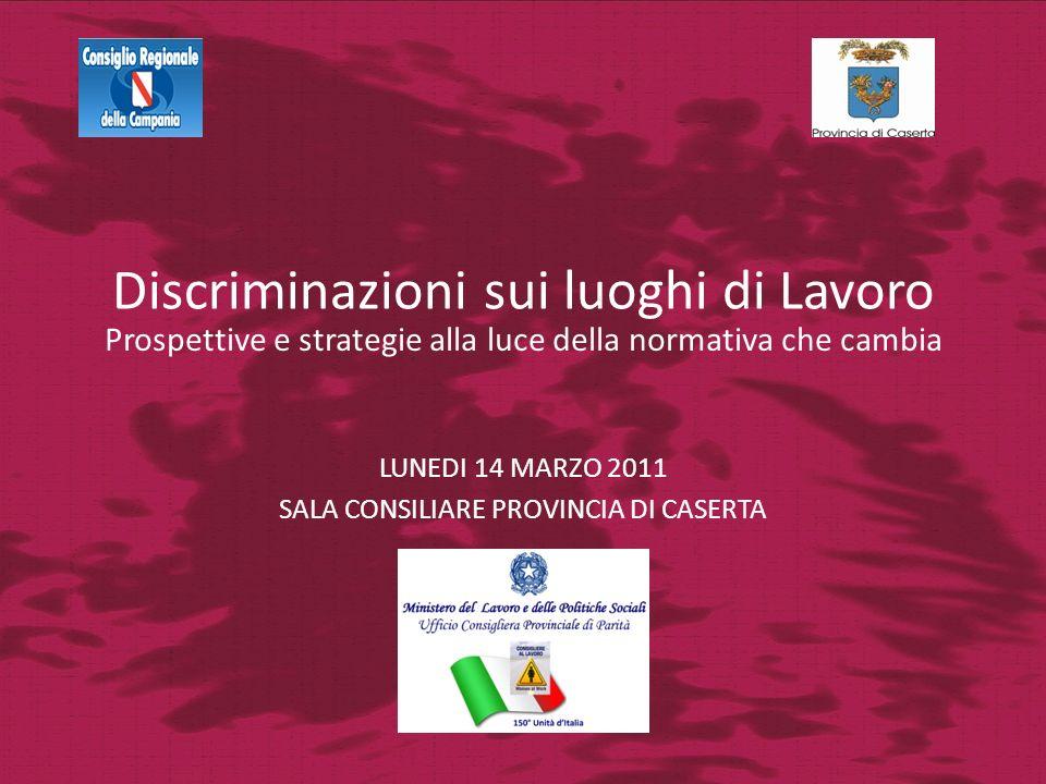 Discriminazioni sui luoghi di Lavoro LUNEDI 14 MARZO 2011 SALA CONSILIARE PROVINCIA DI CASERTA Prospettive e strategie alla luce della normativa che c