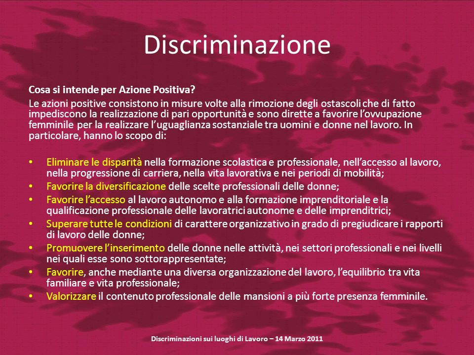 Discriminazione Cosa si intende per Azione Positiva? Le azioni positive consistono in misure volte alla rimozione degli ostascoli che di fatto impedis