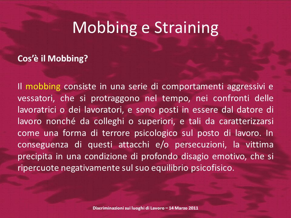 Mobbing e Straining Cosè il Mobbing? Il mobbing consiste in una serie di comportamenti aggressivi e vessatori, che si protraggono nel tempo, nei confr